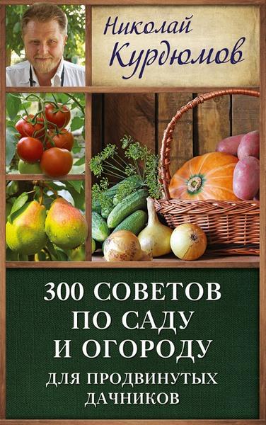 Николай Курдюмов. 300 советов по саду и огороду для продвинутых дачников