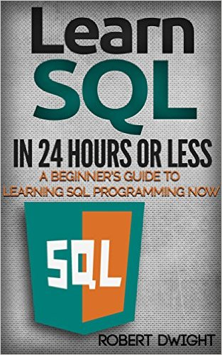 SQL Learn SQL in 24 Hours or Less - A Beginner's Guide To Learning SQL Programming Now (SQL, SQL Programming, SQL Course)