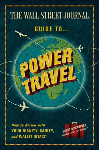 The Wall Street Journal Guide to Power Travel How to Arrive with Your Dignity, Sanity, and Wallet...