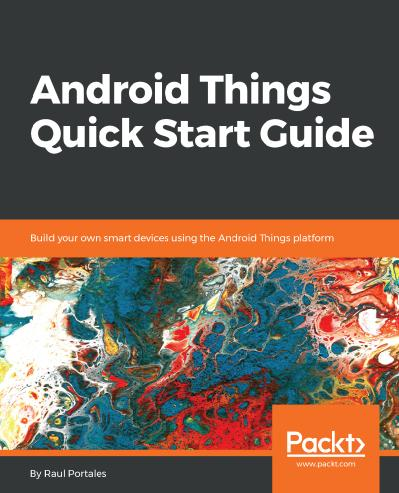 Android Things Quick Start Guide Build your own smart devices using the Android Things platform